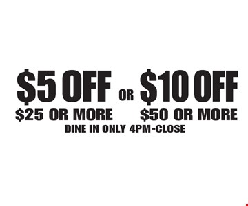 $5 OFF $25 OR MORE OR $10 OFF $50 OR MORE. DINE IN ONLY 4PM-CLOSE. Not valid with other offer. Limited time offer. Must present coupon. 4-28-17