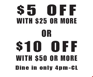 $5 Off With $25 Or More  OR  $10 Off With $50 Or More. Dine in only 4pm-Close. Not valid with other offer. Limited time offer. Must present coupon. Expires 7-14-17.