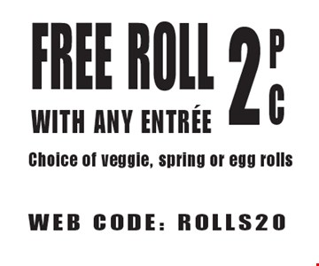 Free Roll With Any Entree 2 PC Choice of veggie, spring or egg rolls. WEB CODE: ROLLS20. Not valid with other offers. Limited time offer. Must present coupon. 8-25-17