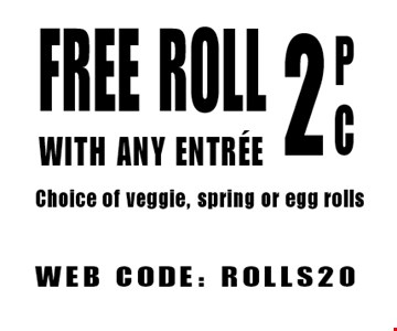 Free Roll With Any Entree P C 2 Choice of veggie, spring or egg rolls. WEB CODE: ROLLS20. Not valid with other offers. Limited time offer. Must present coupon. Expires 10-6-17