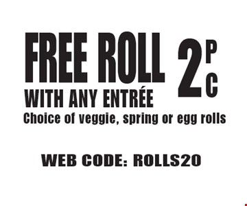 Free Roll With Any Entree, 2PC. Choice of veggie, spring or egg rolls. WEB CODE: ROLLS20 Not valid with other offer. Limited time offer. Must present coupon. 6-2-17