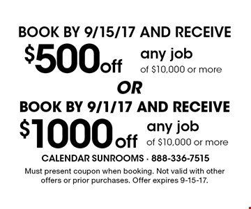 Book by 9/1/17 and receive $1000 off any job of $10,000 or more. Book by 9/15/17 and receive $500 off any job of $10,000 or more. Must present coupon when booking. Not valid with other offers or prior purchases. Offer expires 9-15-17.