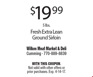 $19.99 5 lbs. Fresh Extra Lean Ground Sirloin. With this coupon. Not valid with other offers or prior purchases. Exp. 4-14-17.