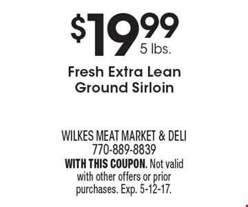 $19.99 5 lbs. Fresh Extra Lean Ground Sirloin. With this coupon. Not valid with other offers or prior purchases. Exp. 5-12-17.