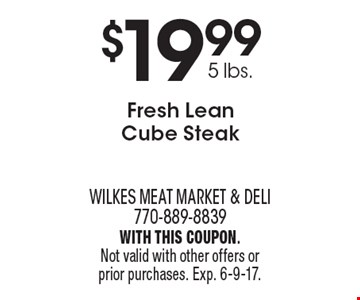 $19.99 5 lbs., Fresh Lean Cube Steak. With this coupon. Not valid with other offers or prior purchases. Exp. 6-9-17.