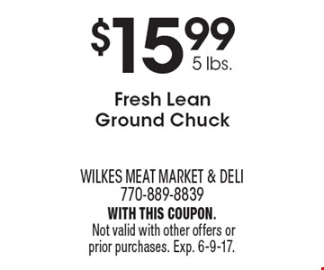 $15.99 5 lbs., Fresh Lean Ground Chuck. With this coupon. Not valid with other offers or prior purchases. Exp. 6-9-17.