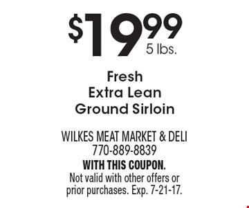 $19.99 5 lbs. Fresh Extra Lean Ground Sirloin. With this coupon. Not valid with other offers or prior purchases. Exp. 7-21-17.