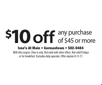 $10 off any purchase of $45 or more. With this coupon. Dine in only. Not valid with other offers. Not valid Fridays or for breakfast. Excludes daily specials. Offer expires 8-11-17.