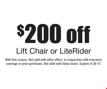 $200 off Lift Chair or LiteRider. With this coupon. Not valid with other offers. In conjunction with insurance coverage or prior purchases. Not valid with Value chairs. Expires 4-28-17.