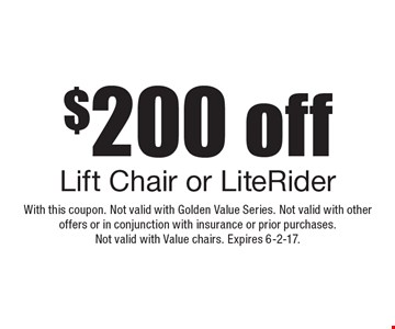 $200 off Lift Chair or LiteRider. With this coupon. Not valid with Golden Value Series. Not valid with other offers or in conjunction with insurance or prior purchases. Not valid with Value chairs. Expires 6-2-17.