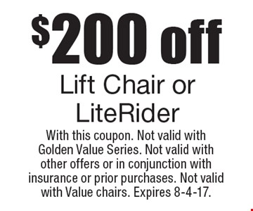 $200 off Lift Chair or LiteRider. With this coupon. Not valid with Golden Value Series. Not valid with other offers or in conjunction with insurance or prior purchases. Not valid with Value chairs. Expires 8-4-17.
