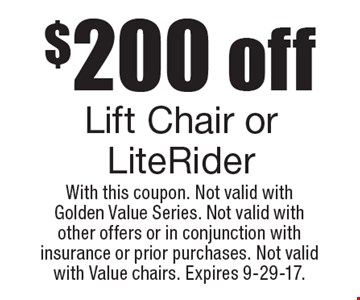 $200 off Lift Chair or LiteRider. With this coupon. Not valid with Golden Value Series. Not valid with other offers or in conjunction with insurance or prior purchases. Not valid with Value chairs. Expires 9-29-17.