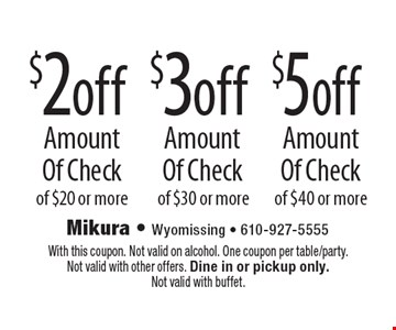 $5 off Amount Of Check of $40 or more. $3 off Amount Of Check of $30 or more. $2 off Amount Of Check of $20 or more. With this coupon. Not valid on alcohol. One coupon per table/party. Not valid with other offers. Dine in or pickup only. Not valid with buffet.