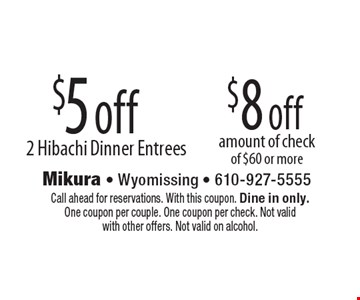 $8 off amount of check of $60 or more. $5 off 2 Hibachi Dinner Entrees. Call ahead for reservations. With this coupon. Dine in only. One coupon per couple. One coupon per check. Not valid with other offers. Not valid on alcohol.