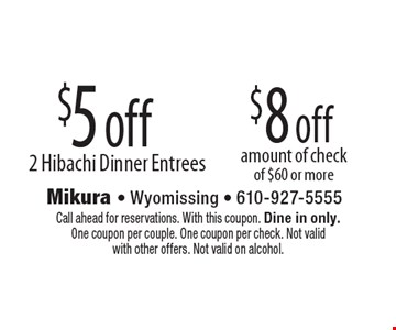 $5 off 2 Hibachi Dinner Entrees OR $8 off amount of check of $60 or more. Call ahead for reservations. With this coupon. Dine in only. One coupon per couple. One coupon per check. Not valid with other offers. Not valid on alcohol.
