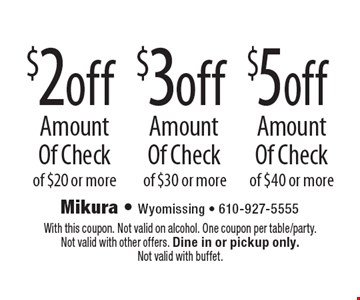 $5 off Amount Of Check of $40 or more OR $3 off Amount Of Check of $30 or more OR $2 off Amount Of Check of $20 or more. With this coupon. Not valid on alcohol. One coupon per table/party. Not valid with other offers. Dine in or pickup only. Not valid with buffet.