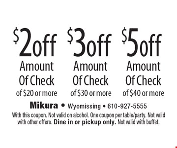 $2 off Amount Of Check of $20 or more. $3 off Amount Of Check of $30 or more. $5 off Amount Of Check of $40 or more. With this coupon. Not valid on alcohol. One coupon per table/party. Not valid with other offers. Dine in or pickup only. Not valid with buffet.