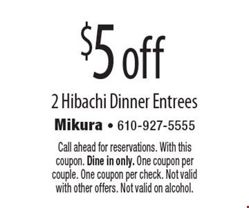 $5off 2 Hibachi Dinner Entrees. Call ahead for reservations. With this coupon. Dine in only. One coupon per couple. One coupon per check. Not valid with other offers. Not valid on alcohol.
