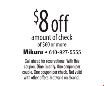 $8off amount of check of $60 or more. Call ahead for reservations. With this coupon. Dine in only. One coupon per couple. One coupon per check. Not valid with other offers. Not valid on alcohol.