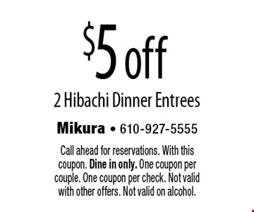 $5 off 2 Hibachi Dinner Entrees. Call ahead for reservations. With this coupon. Dine in only. One coupon per couple. One coupon per check. Not valid with other offers. Not valid on alcohol.