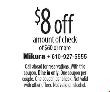 $8 off amount of check of $60 or more. Call ahead for reservations. With this coupon. Dine in only. One coupon per couple. One coupon per check. Not valid with other offers. Not valid on alcohol.