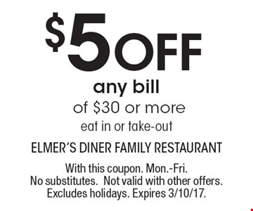 $5 Off any bill of $30 or more eat in or take-out . With this coupon. Mon.-Fri. No substitutes. Not valid with other offers. Excludes holidays. Expires 3/10/17.