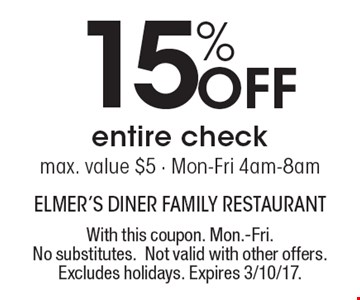 15% Off entire check max. value $5 - Mon-Fri 4am-8am. With this coupon. Mon.-Fri. No substitutes. Not valid with other offers. Excludes holidays. Expires 3/10/17.