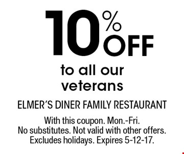 10% Off to all our veterans. With this coupon. Mon.-Fri. No substitutes. Not valid with other offers. Excludes holidays. Expires 5-12-17.