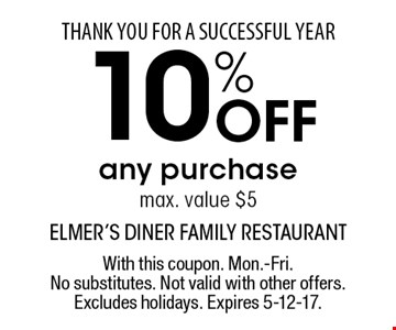 THANK YOU FOR A SUCCESSFUL YEAR. 10% Off any purchase. Max. value $5. With this coupon. Mon.-Fri. No substitutes. Not valid with other offers. Excludes holidays. Expires 5-12-17.