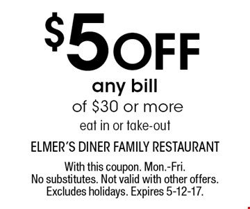 $5 Off any bill of $30 or more. Eat in or take-out. With this coupon. Mon.-Fri. No substitutes. Not valid with other offers. Excludes holidays. Expires 5-12-17.