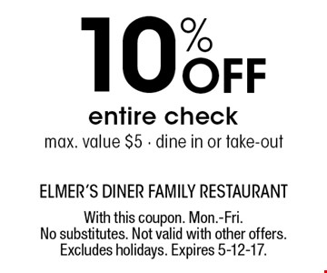 10% Off entire check. Max. value $5. Dine in or take-out. With this coupon. Mon.-Fri. No substitutes. Not valid with other offers. Excludes holidays. Expires 5-12-17.
