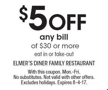 $5 Off any bill of $30 or more, eat in or take-out . With this coupon. Mon.-Fri. No substitutes. Not valid with other offers. Excludes holidays. Expires 8-4-17.