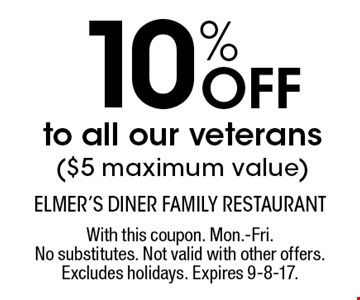 10% Off to all our veterans($5 maximum value). With this coupon. Mon.-Fri. No substitutes. Not valid with other offers. Excludes holidays. Expires 9-8-17.