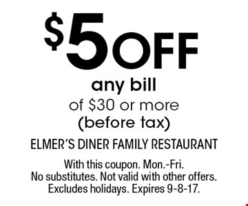 $5 Off any bill of $30 or more (before tax). With this coupon. Mon.-Fri. No substitutes. Not valid with other offers. Excludes holidays. Expires 9-8-17.