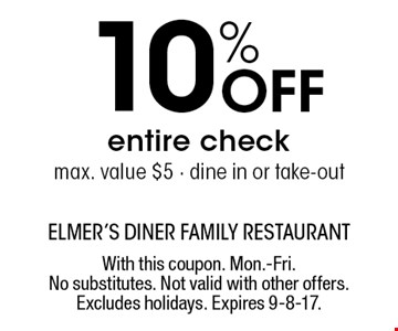 10% Off entire check max. value $5 - dine in or take-out. With this coupon. Mon.-Fri. No substitutes. Not valid with other offers. Excludes holidays. Expires 9-8-17.