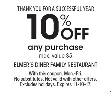 THANK YOU FOR A SUCCESSFUL YEAR 10% Off any purchase, max. value $5. With this coupon. Mon.-Fri. No substitutes. Not valid with other offers. Excludes holidays. Expires 11-10-17.