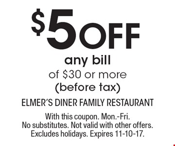 $5 Off any bill of $30 or more (before tax). With this coupon. Mon.-Fri. No substitutes. Not valid with other offers. Excludes holidays. Expires 11-10-17.