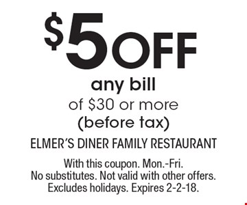 $5 off any bill of $30 or more (before tax). With this coupon. Mon.-Fri. No substitutes. Not valid with other offers. Excludes holidays. Expires 2-2-18.