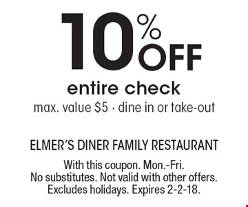 10% off entire check. Max. value $5. Dine in or take-out. With this coupon. Mon.-Fri. No substitutes. Not valid with other offers. Excludes holidays. Expires 2-2-18.