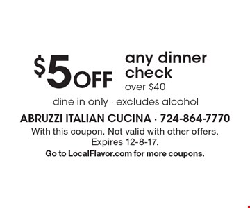 $5 Off any dinner check over $40. dine in only. excludes alcohol. With this coupon. Not valid with other offers. Expires 12-8-17. Go to LocalFlavor.com for more coupons.