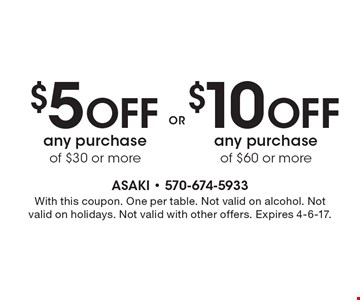 $10 Off Any Purchase Of $60 Or More OR  $5 Off Any Purchase Of $30 Or More. With this coupon. One per table. Not valid on alcohol. Not valid on holidays. Not valid with other offers. Expires 4-6-17.