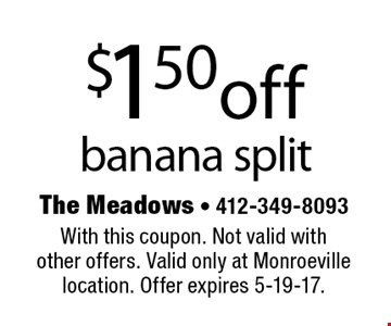 $1.50off banana split. With this coupon. Not valid withother offers. Valid only at Monroeville location. Offer expires 5-19-17.