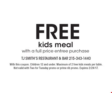 FREE kids meal with a full price entree purchase. With this coupon. Children 12 and under. Maximum of 2 free kids meals per table. Not valid with Two for Tuesday promo or prime rib promo. Expires 2/24/17.