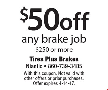 $50 off any brake job $250 or more. With this coupon. Not valid with other offers or prior purchases. Offer expires 4-14-17.
