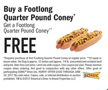 Buy a FootlongQuarter Pound Coney* Get a Footlong Quarter Pound Coney** FREE. *Requires purchase of first Footlong Quarter Pound Coney at regular price. **Of equal or lesser value. Hot Dog is approx. 12 inches and approx. 1/4 lb. precooked and contains beef and pork. Add-Ons cost extra. Limit one with coupon. One coupon per visit. Please mention coupon when ordering. Not good in conjunction with any other offers. Offer good at participating SONIC Drive-Ins. HURRY! OFFER GOOD THROUGH JUNE 30, 2017. No cash value. Copies, sale, or internet distribution or auction prohibited. TM & 2017 America's Drive-In Brand Properties LLC.