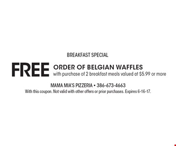 BREAKFAST SPECIAL. FREE Order of Belgian Waffles with purchase of 2 breakfast meals valued at $5.99 or more. With this coupon. Not valid with other offers or prior purchases. Expires 6-16-17.