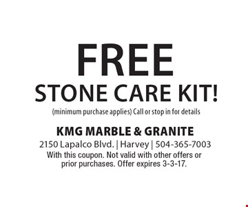 free stone care kit! (minimum purchase applies) Call or stop in for details. With this coupon. Not valid with other offers or prior purchases. Offer expires 3-3-17.