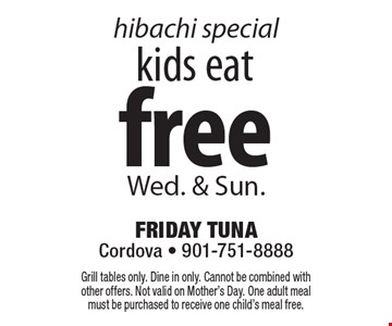 Hibachi Special. Kids eat free Wed. & Sun. Grill tables only. Dine in only. Cannot be combined with other offers. Not valid on Mother's Day. One adult meal must be purchased to receive one child's meal free.