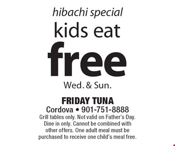 hibachi special free kids eat Wed. & Sun. Grill tables only. Not valid on Father's Day. Dine in only. Cannot be combined with other offers. One adult meal must be purchased to receive one child's meal free.