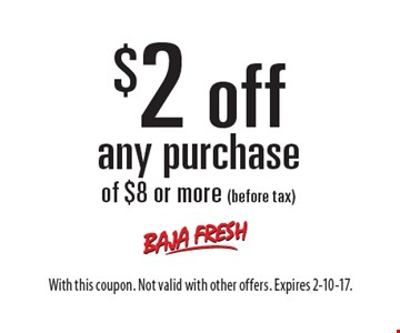$2 off any purchase of $8 or more (before tax). With this coupon. Not valid with other offers. Expires 2-10-17.